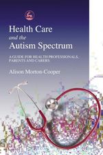 Health Care and the Autism Spectrum : A Guide for Health Professionals, Parents and Carers - Alison Morton-Cooper