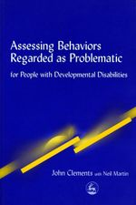 Assessing Behaviors Regarded as Problematic : for People with Developmental Disabilities - John Clements