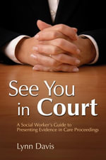 See You in Court : A Social Worker's Guide to Presenting Evidence in Care Proceedings - Lynn Davis