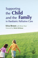 Supporting the Child and the Family in Paediatric Palliative Care - Erica Brown