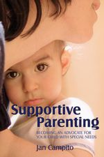 Supportive Parenting : Becoming an Advocate for Your Child with Special Needs - Jan Campito