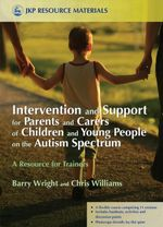 Intervention and Support for Parents and Carers of Children and Young People on the Autism Spectrum : A Resource for Trainers - Barry Wright