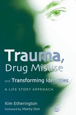 Trauma, Drug Misuse and Transforming Identities : A Life Story Approach - Kim Etherington
