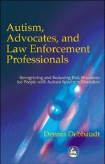 Autism, Advocates, and Law Enforcement Professionals : Recognizing and Reducing Risk Situations for People with Autism Spectrum Disorders - Dennis Debbaudt