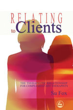 Relating to Clients : The Therapeutic Relationship for Complementary Therapists - Su Fox