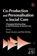 Co-Production and Personalisation in Social Care : Changing Relationships in the Provision of Social Care