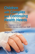 Children with Complex and Continuing Health Needs : The Experiences of Children, Families and Care Staff - Jaqui Hewitt-Taylor