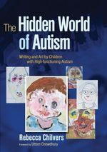 The Hidden World of Autism : Writing and Art by Children with High-functioning Autism - Rebecca Chilvers