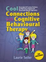 Cool Connections with Cognitive Behavioural Therapy : Encouraging Self-esteem, Resilience and Well-being in Children and Young People Using CBT Approac - Laurie Seiler