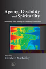 Ageing, Disability and Spirituality : Addressing the Challenge of Disability in Later Life