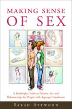 Making Sense of Sex : A Forthright Guide to Puberty, Sex and Relationships for People with Asperger's Syndrome - Sarah Attwood