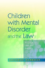 Children with Mental Disorder and the Law : A Guide to Law and Practice - Anthony Harbour