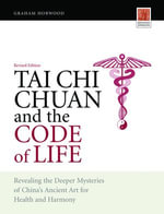 Tai Chi Chuan and the Code of Life : Revealing the Deeper Mysteries of China's Ancient Art for Health and Harmony (Revised Edition) - Graham Horwood
