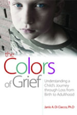 The Colors of Grief : Understanding a Child's Journey through Loss from Birth to Adulthood - Janis Di Ciacco