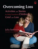 Overcoming Loss : Activities and Stories to Help Transform Children's Grief and Loss - Julia Sorensen
