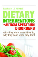Dietary Interventions in Autism Spectrum Disorders : Why They Work When They Do, Why They Don't When They Don't - Kenneth Aitken