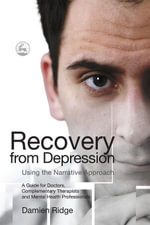 Recovery from Depression Using the Narrative Approach : A Guide for Doctors, Complementary Therapists and Mental Health Professionals - Damien Ridge