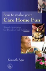 How to Make Your Care Home Fun : Simple Activities for People of All Abilities - Sue Rolfe
