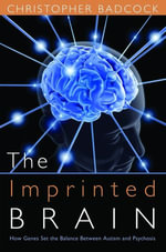 The Imprinted Brain : How Genes Set the Balance Between Autism and Psychosis - Christopher Badcock