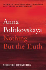Nothing But the Truth : Selected Dispatches - Anna Politkovskaya