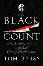 The Black Count : Glory, Revolution, Betrayal and the Real Count of Monte Cristo - Tom Reiss