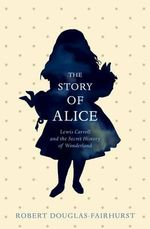 The Story of Alice : Lewis Carroll and the Secret History of Wonderland - Robert Douglas-Fairhurst