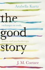 The Good Story : Exchanges on Truth, Fiction and Psychotherapy - J. M. Coetzee