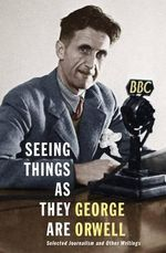 Seeing Things as They Are : Selected Journalism and Other Writings - George Orwell
