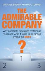 The Admirable Company : Why Corporate Reputation Matters So Much and What it Takes to be Ranked Among the Best - Michael Brown