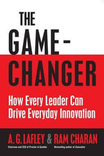 The Game Changer : How Every Leader Can Drive Everyday Innovation - A.G. Lafley