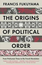 The Origins of Political Order : From Prehuman Times to the French Revolution - Francis Fukuyama