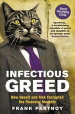 Infectious Greed : How Deceit and Risk Corrupted the Financial Markets - Frank Partnoy