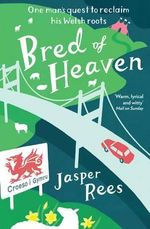 Bred of Heaven : One Man's Quest to Reclaim His Welsh Roots - Jasper Rees