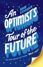 An Optimist's Tour of the Future : One Curious Man Sets Out to Answer 'What's Next?' - Mark Stevenson