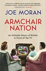 Armchair Nation : An Intimate History of Britain in Front of the TV - Joe Moran