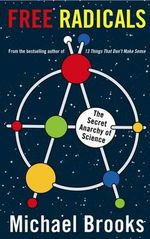 Free Radicals : The Secret Anarchy of Science - Michael Brooks