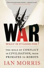 War : What is it Good for? : The Role of Conflict in Civilisation, from Primates to Robots - Ian Morris
