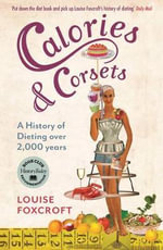 Calories and Corsets : A History of Dieting Over Two Thousand Years - Louise Foxcroft