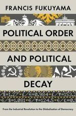 Political Order and Political Decay : From the Industrial Revolution to the Globalisation of Democracy - Francis Fukuyama
