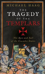 The Tragedy of the Templars : The Rise and Fall of the Crusader States - Michael Haag