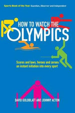 How to Watch the Olympics : Scores and Laws, Heroes and Zeros - an Instant Initiation to Every Sport - David Goldblatt