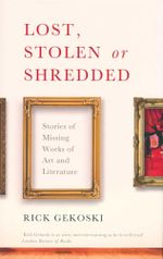Lost, Stolen or Shredded : Stories of Missing Works of Art and Literature - Rick Gekoski