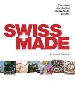Swiss Made : The Untold Story Behind Switzerland's Success - James Breiding