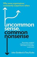 Uncommon Sense, Common Nonsense : Why Some Organisations Consistently Outperform Others - Jules Goddard