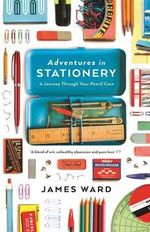 Adventures in Stationery : A Journey Through Your Pencil Case - James Ward