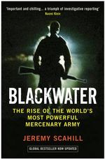 Blackwater : The Rise of the World's Most Powerful Mercenary Army - Jeremy Scahill