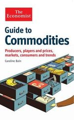 The Economist Guide to Commodities : Producers, Players and Prices; Markets, Consumers and Trends - Caroline Bain