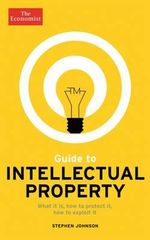 The Economist Guide to Intellectual Property : What it is, How to Protect it, How to Exploit it - Stephen Johnson