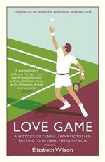 Love Game : A History of Tennis, from Victorian Pastime to Global Phenomenon - Elizabeth Wilson