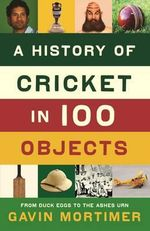 A History of Cricket in 100 Objects : From Duck Eggs to The Ashes Urn - Gavin Mortimer